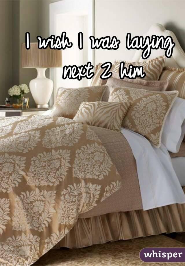 I wish I was laying next 2 him