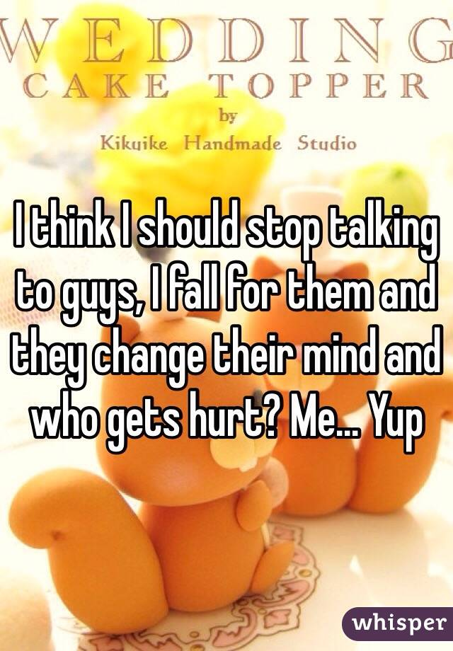 I think I should stop talking to guys, I fall for them and they change their mind and who gets hurt? Me... Yup