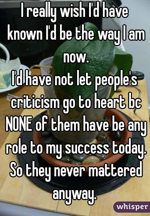 I really wish I'd have known I'd be the way I am now. I'd have not let people's criticism go to heart bc NONE of them have be any role to my success today. So they never mattered anyway.