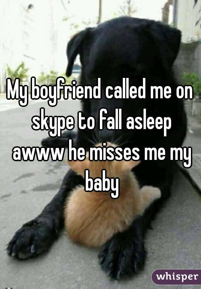 My boyfriend called me on skype to fall asleep awww he misses me my baby