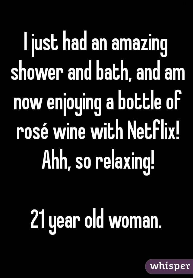 I just had an amazing shower and bath, and am now enjoying a bottle of rosé wine with Netflix! Ahh, so relaxing!  21 year old woman.