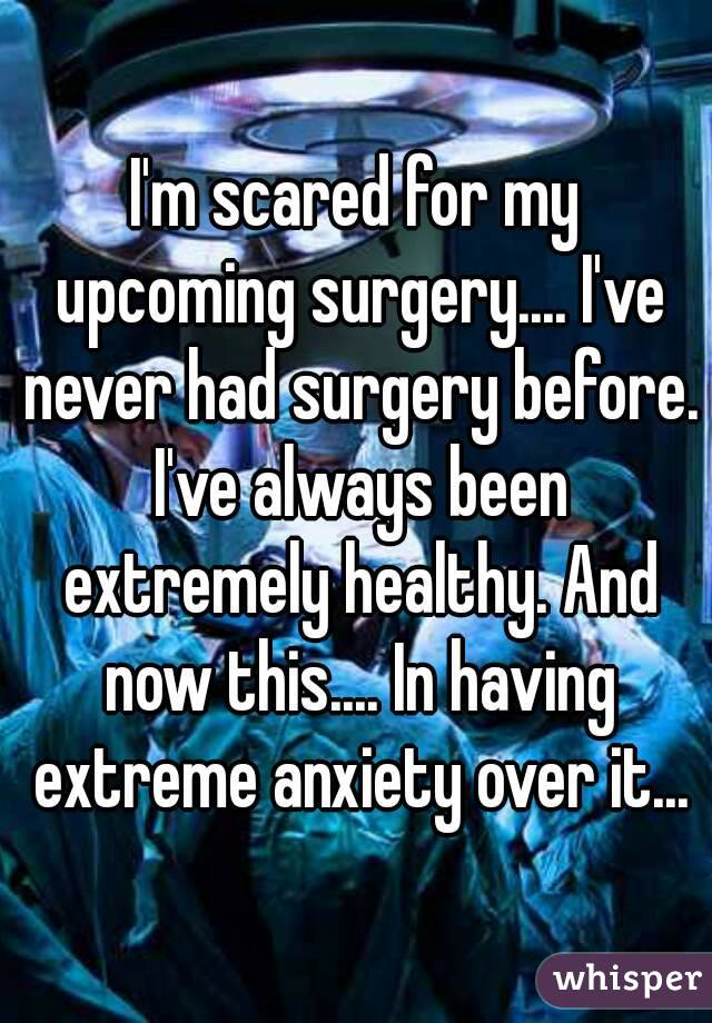 I'm scared for my upcoming surgery.... I've never had surgery before. I've always been extremely healthy. And now this.... In having extreme anxiety over it...