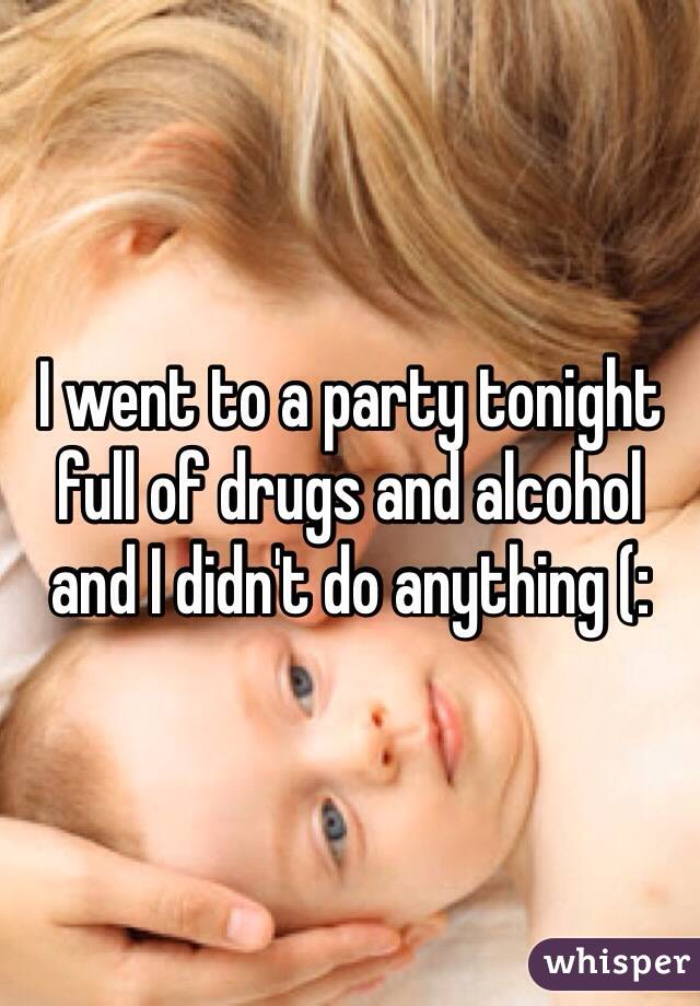 I went to a party tonight full of drugs and alcohol and I didn't do anything (: