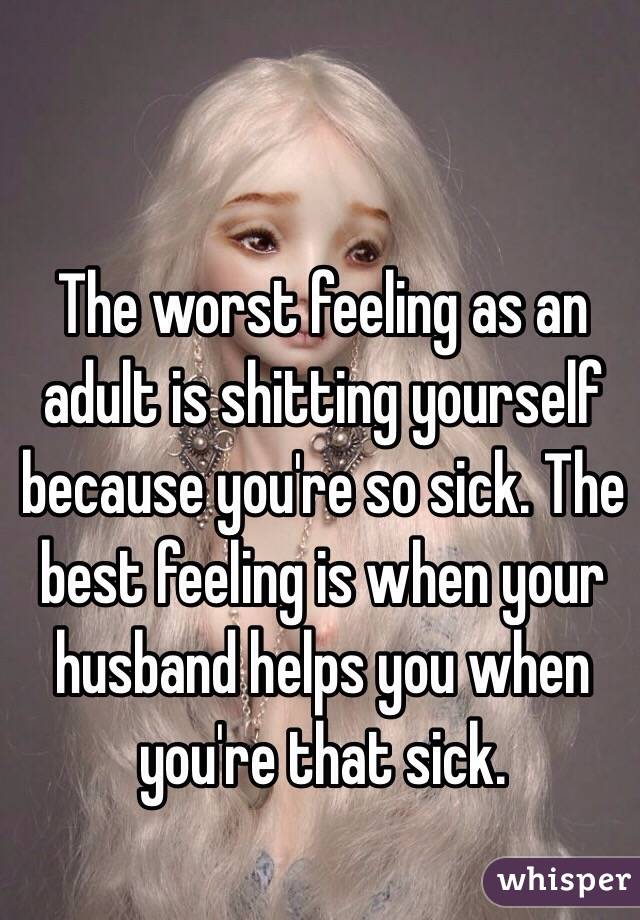 The worst feeling as an adult is shitting yourself because you're so sick. The best feeling is when your husband helps you when you're that sick.