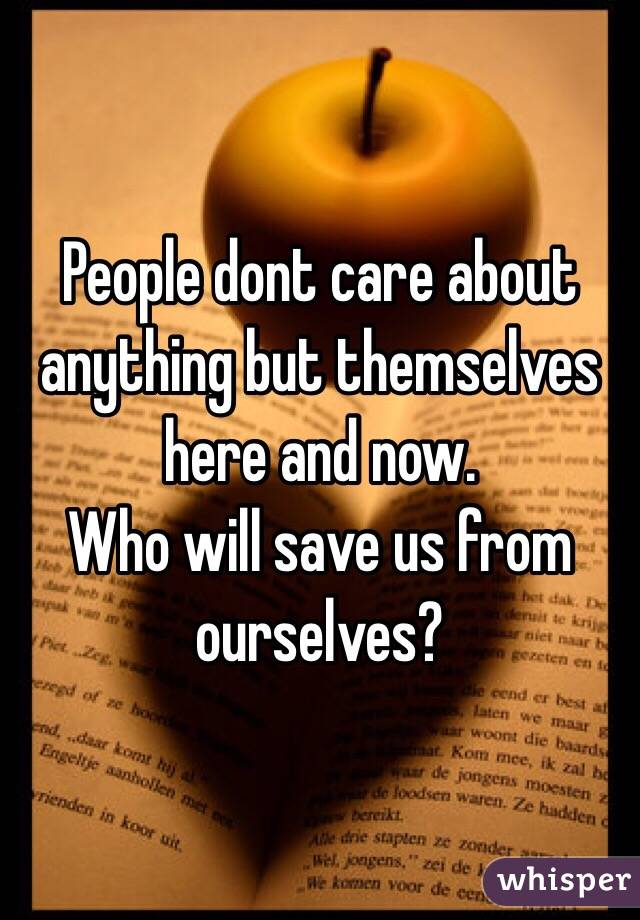 People dont care about anything but themselves here and now.  Who will save us from ourselves?