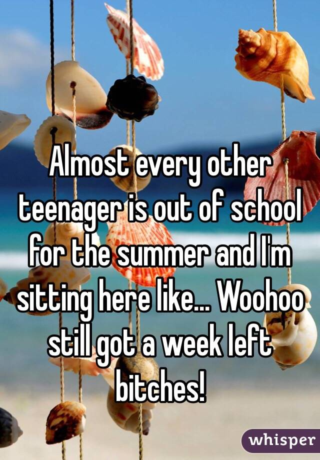 Almost every other teenager is out of school for the summer and I'm sitting here like... Woohoo still got a week left bitches!