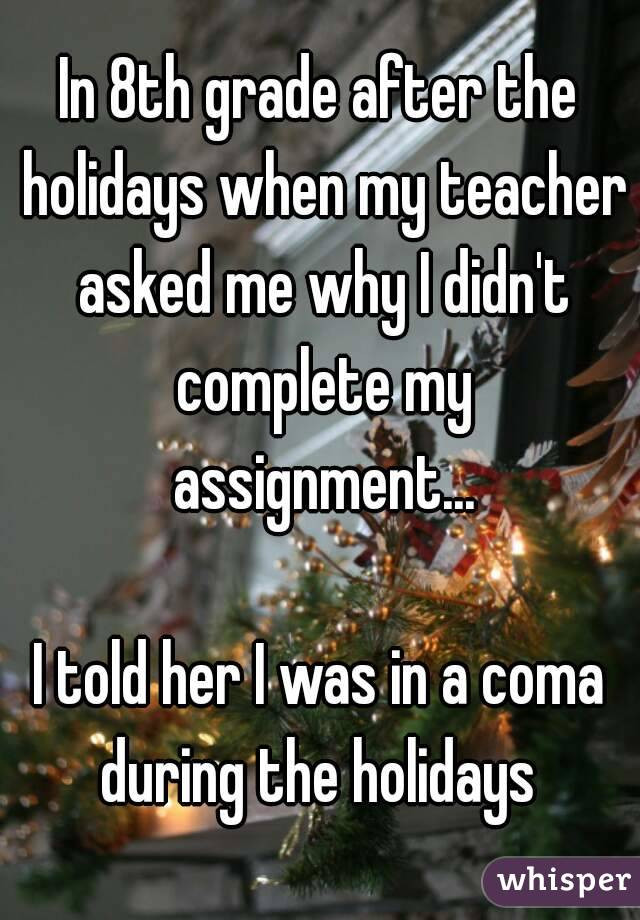 In 8th grade after the holidays when my teacher asked me why I didn't complete my assignment...  I told her I was in a coma during the holidays