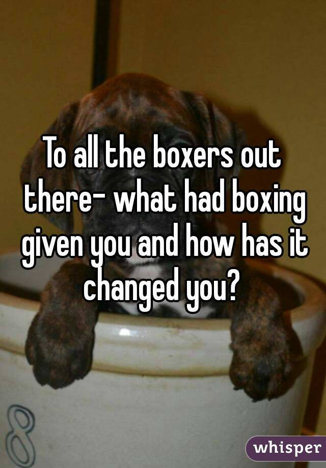 To all the boxers out there- what had boxing given you and how has it changed you?