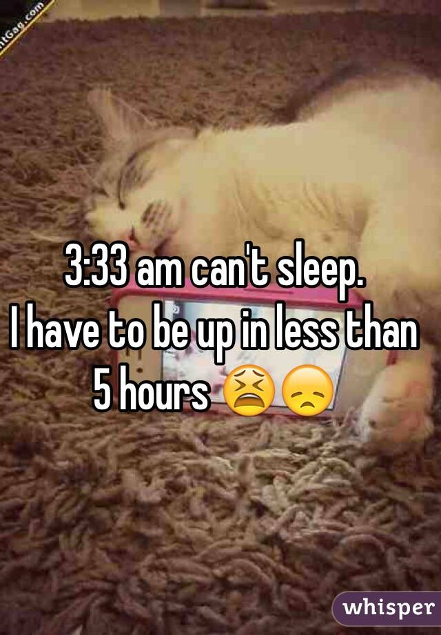 3:33 am can't sleep.  I have to be up in less than 5 hours 😫😞