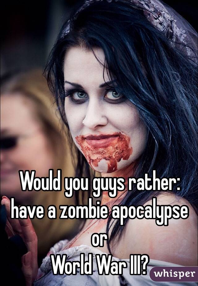 Would you guys rather: have a zombie apocalypse or World War III?