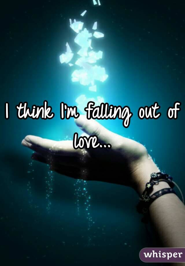 I think I'm falling out of love...