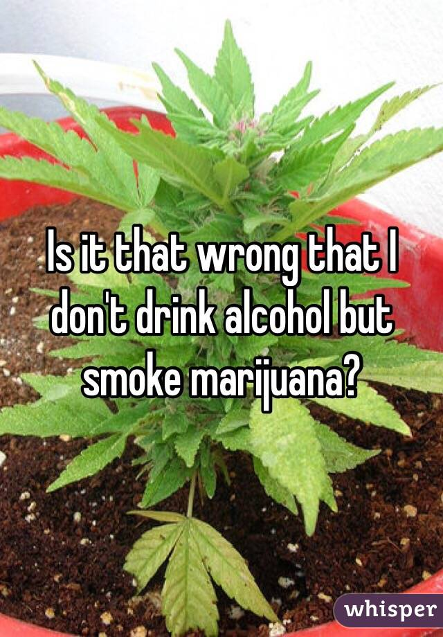 Is it that wrong that I don't drink alcohol but smoke marijuana?