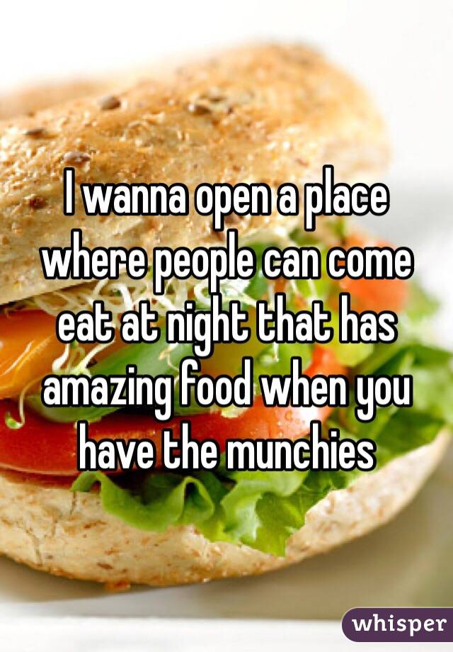 I wanna open a place where people can come eat at night that has amazing food when you have the munchies
