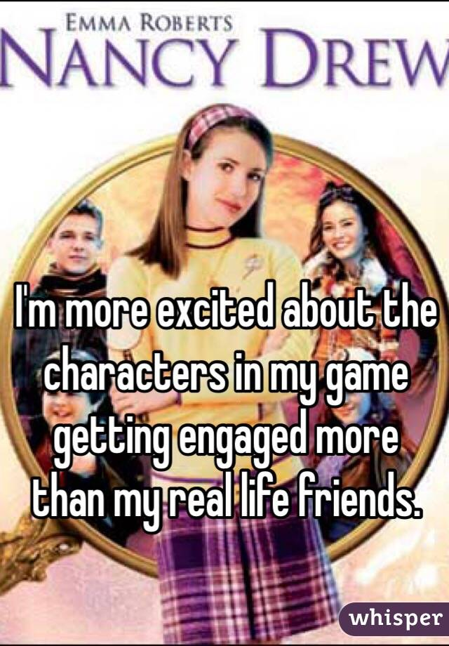 I'm more excited about the characters in my game getting engaged more than my real life friends.