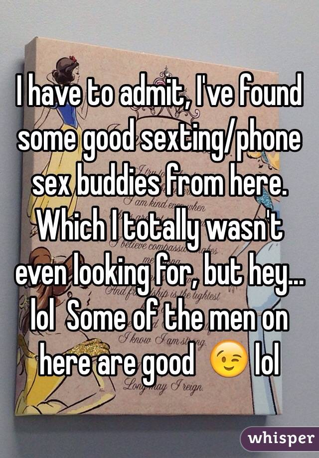 I have to admit, I've found some good sexting/phone sex buddies from here. Which I totally wasn't even looking for, but hey... lol  Some of the men on here are good  😉 lol