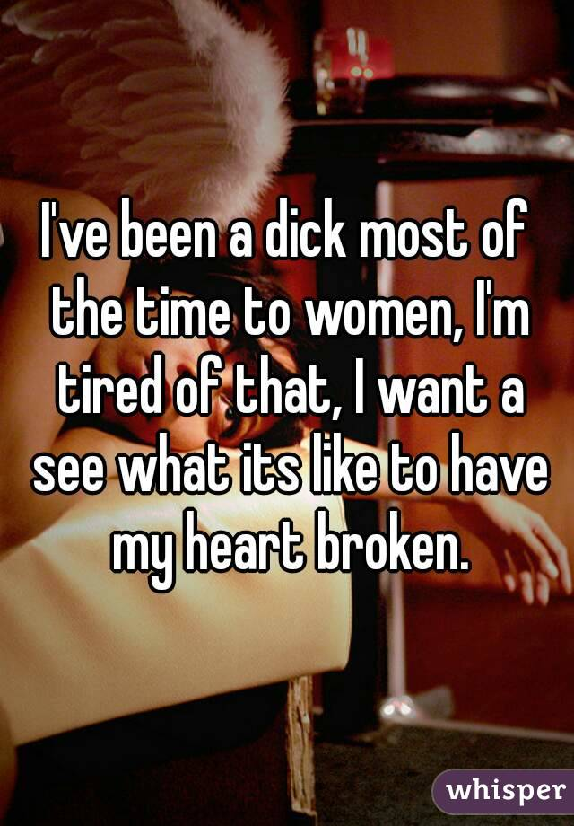 I've been a dick most of the time to women, I'm tired of that, I want a see what its like to have my heart broken.