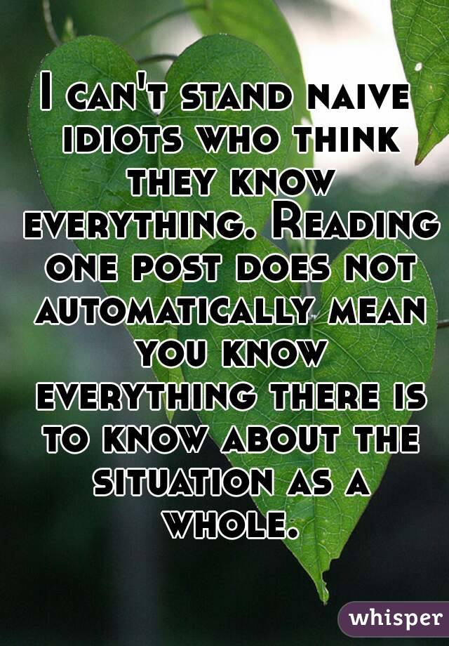 I can't stand naive idiots who think they know everything. Reading one post does not automatically mean you know everything there is to know about the situation as a whole.