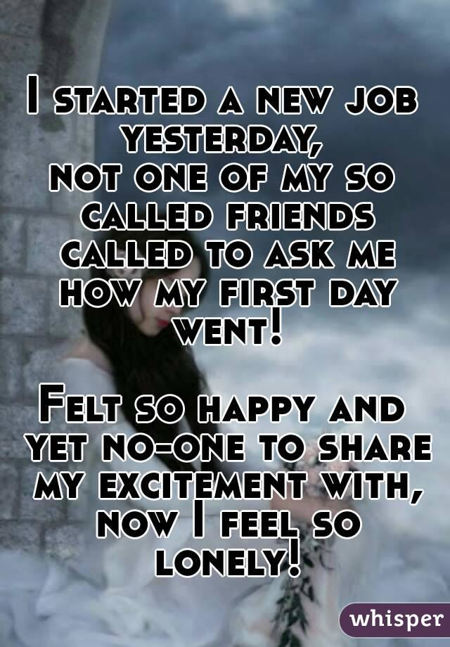I started a new job yesterday,  not one of my so called friends called to ask me how my first day went!  Felt so happy and yet no-one to share my excitement with, now I feel so lonely!