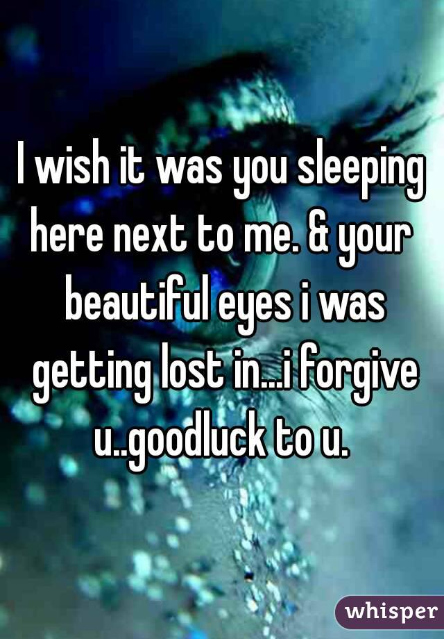 I wish it was you sleeping here next to me. & your  beautiful eyes i was getting lost in...i forgive u..goodluck to u.