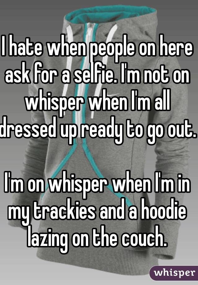 I hate when people on here ask for a selfie. I'm not on whisper when I'm all dressed up ready to go out.  I'm on whisper when I'm in my trackies and a hoodie lazing on the couch.