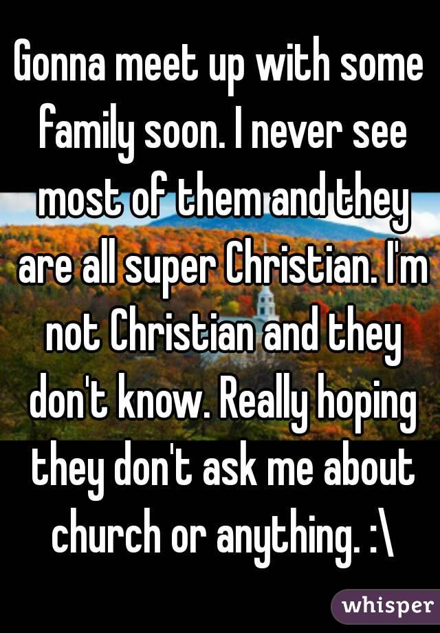 Gonna meet up with some family soon. I never see most of them and they are all super Christian. I'm not Christian and they don't know. Really hoping they don't ask me about church or anything. :\