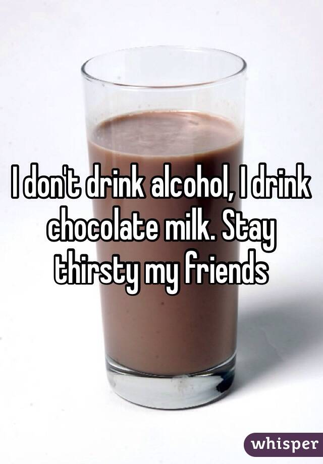 I don't drink alcohol, I drink chocolate milk. Stay thirsty my friends