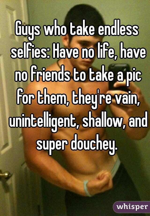 Guys who take endless selfies: Have no life, have no friends to take a pic for them, they're vain, unintelligent, shallow, and super douchey.