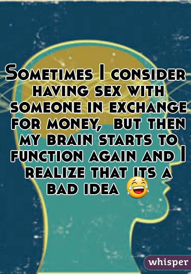 Sometimes I consider having sex with someone in exchange for money,  but then my brain starts to function again and I realize that its a bad idea 😂