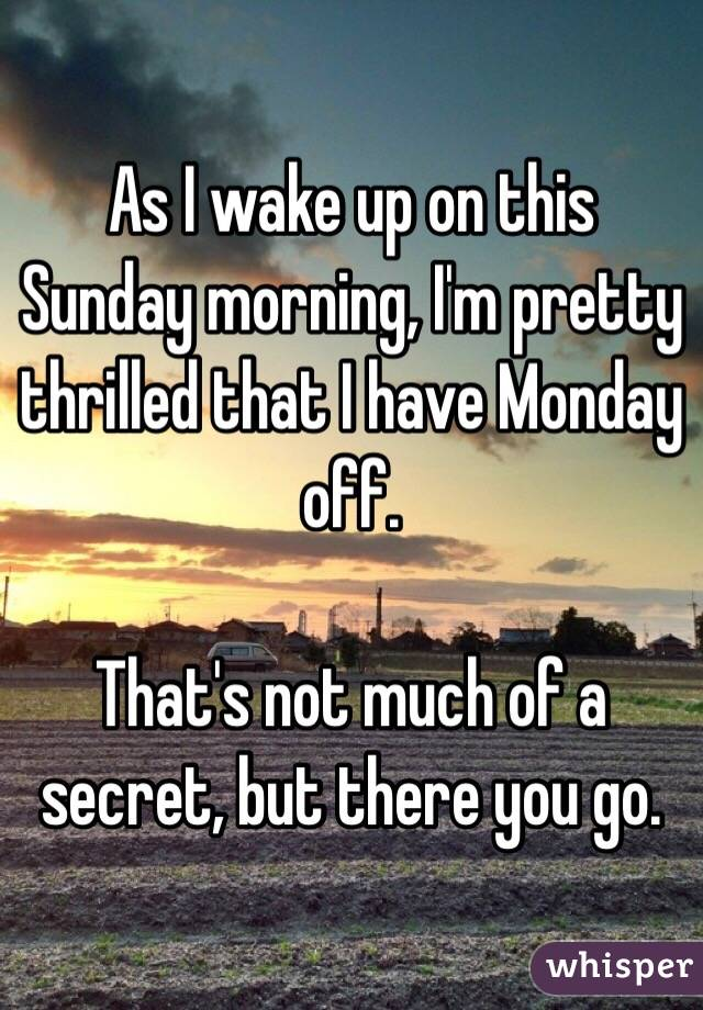 As I wake up on this Sunday morning, I'm pretty thrilled that I have Monday off.  That's not much of a secret, but there you go.