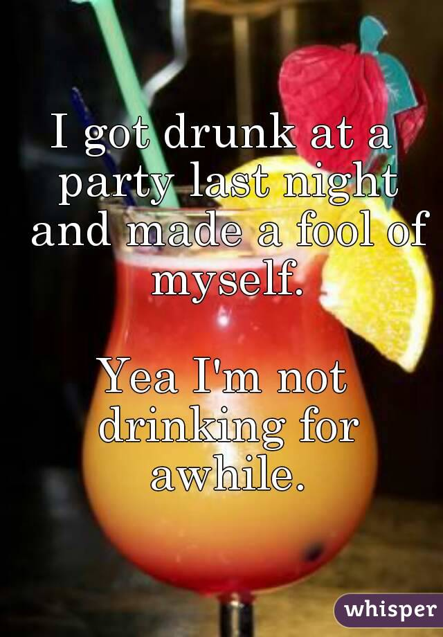 I got drunk at a party last night and made a fool of myself.  Yea I'm not drinking for awhile.