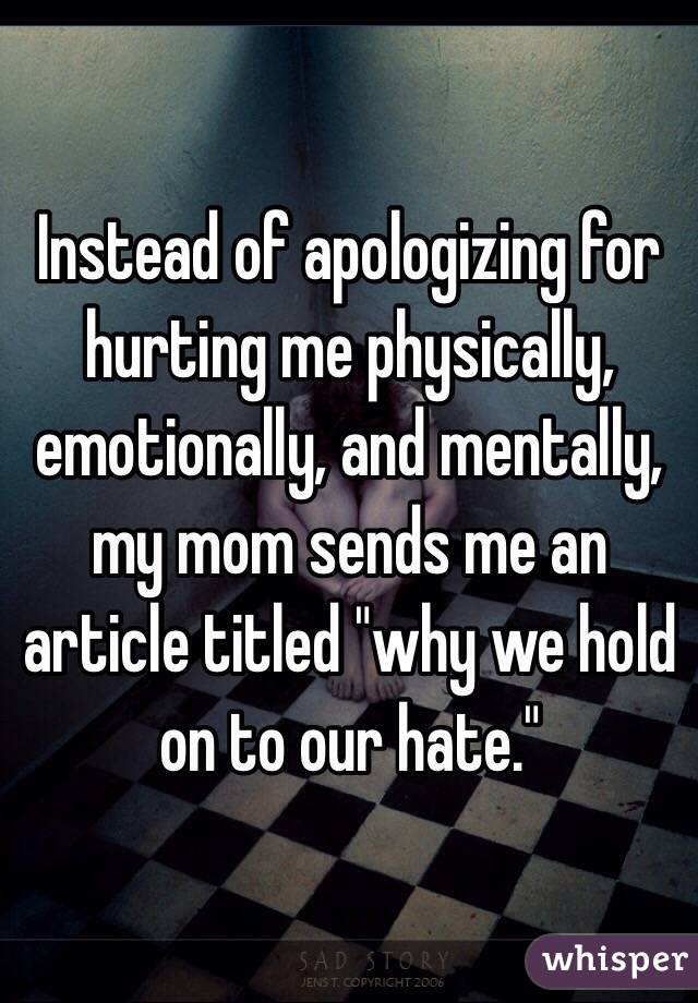"Instead of apologizing for hurting me physically, emotionally, and mentally, my mom sends me an article titled ""why we hold on to our hate."""