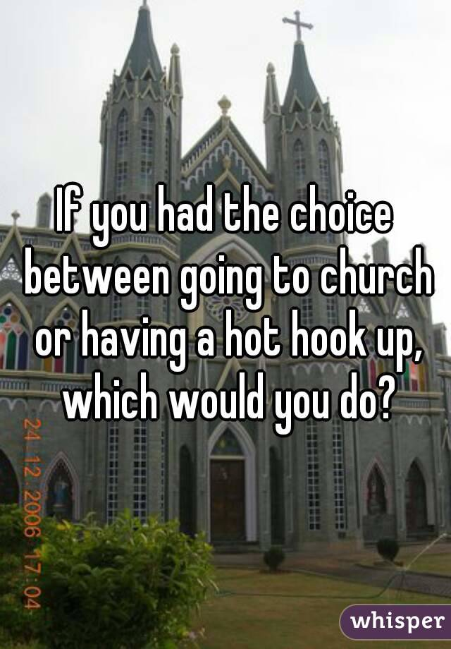 If you had the choice between going to church or having a hot hook up, which would you do?