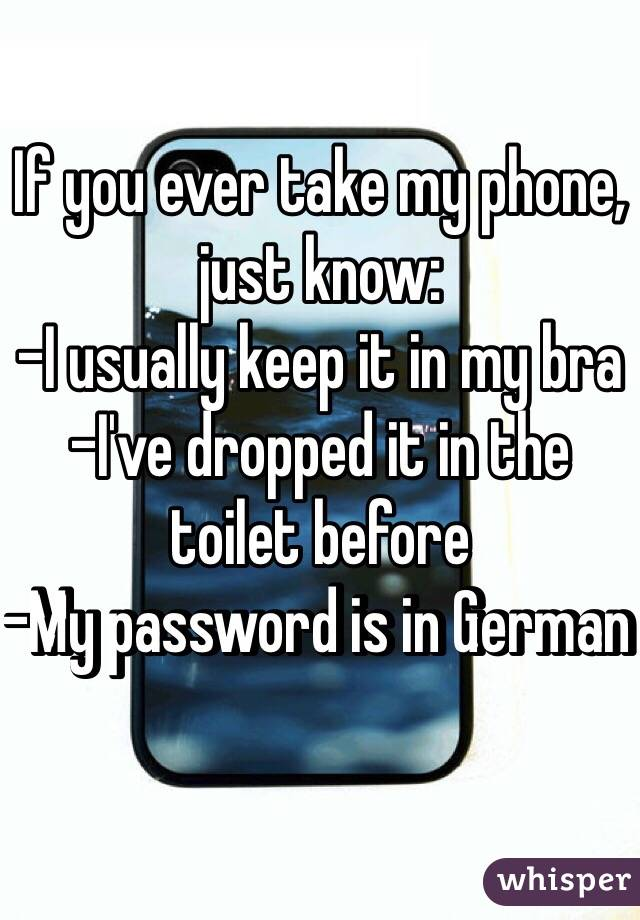 If you ever take my phone, just know: -I usually keep it in my bra  -I've dropped it in the toilet before  -My password is in German