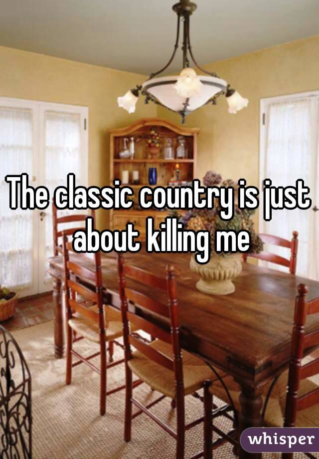 The classic country is just about killing me