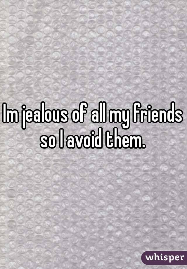 Im jealous of all my friends so I avoid them.