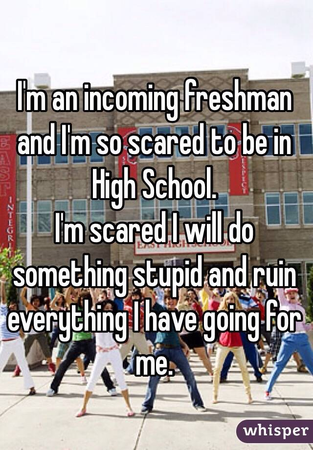 Im scared of High school?
