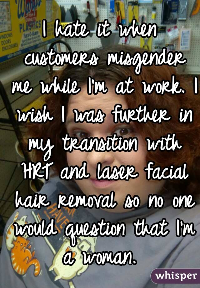 I hate it when customers misgender me while I'm at work. I wish I was further in my transition with HRT and laser facial hair removal so no one would question that I'm a woman.