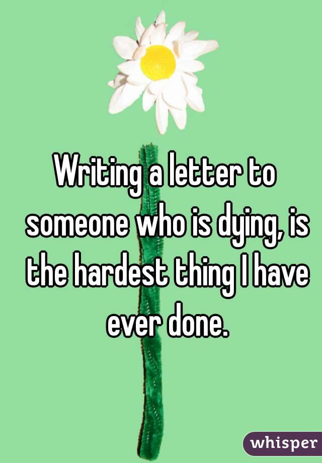 Writing a letter to someone who is dying, is the hardest thing I have ever done.