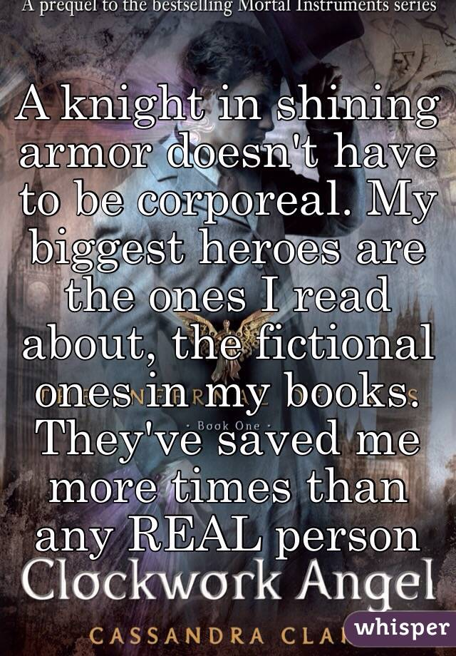 A knight in shining armor doesn't have to be corporeal. My biggest heroes are the ones I read about, the fictional ones in my books. They've saved me more times than any REAL person