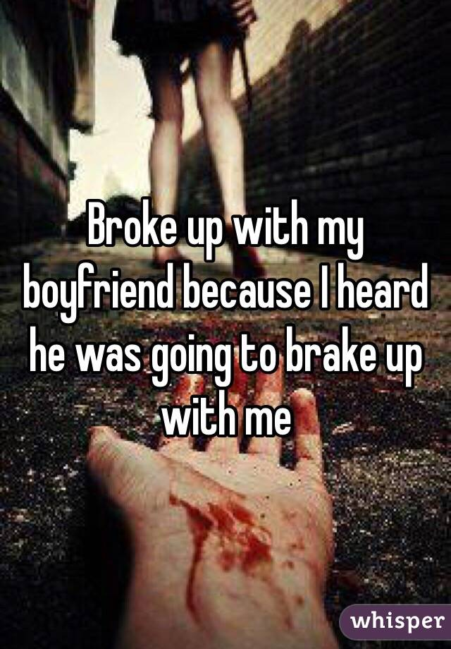 Broke up with my boyfriend because I heard he was going to brake up with me