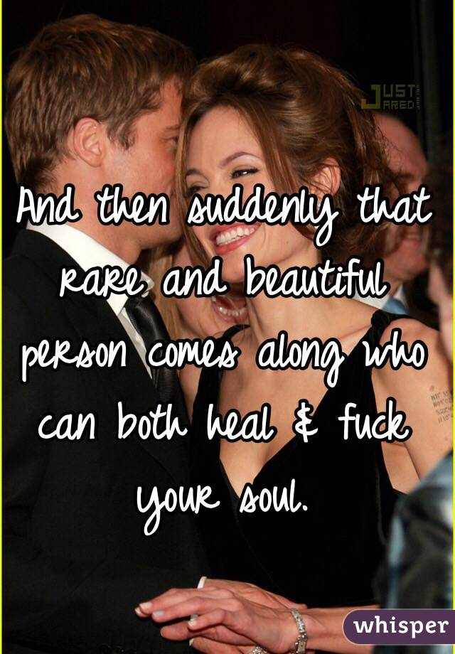And then suddenly that rare and beautiful person comes along who can both heal & fuck your soul.