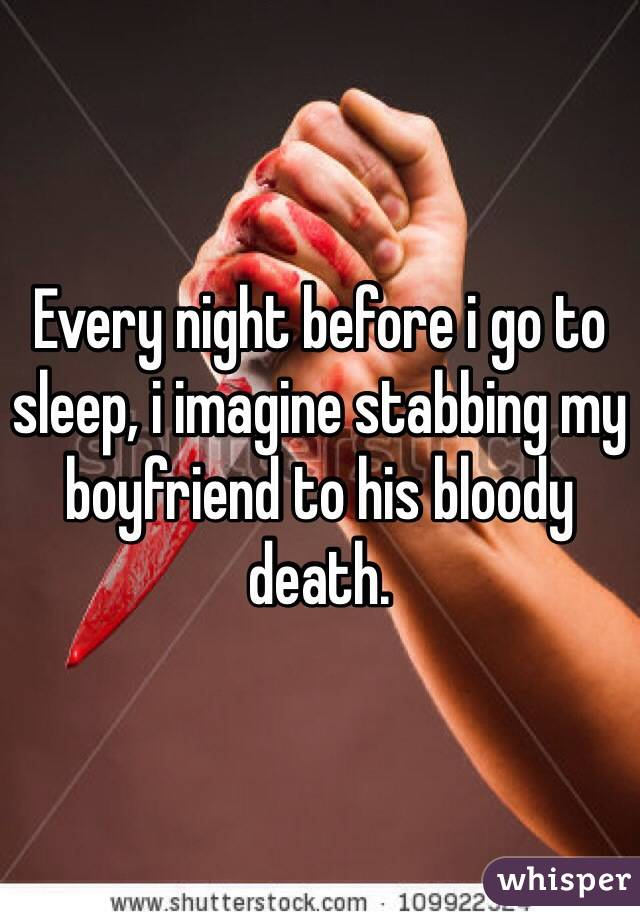 Every night before i go to sleep, i imagine stabbing my boyfriend to his bloody death.