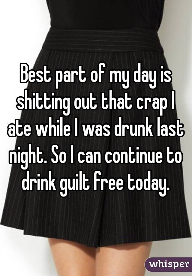 Best part of my day is shitting out that crap I ate while I was drunk last night. So I can continue to drink guilt free today.