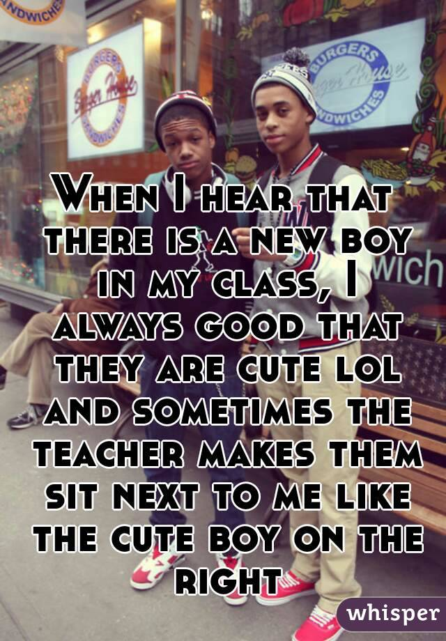 When I hear that there is a new boy in my class, I always good that they are cute lol and sometimes the teacher makes them sit next to me like the cute boy on the right