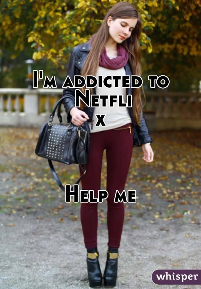 I'm addicted to Netflix    Help me