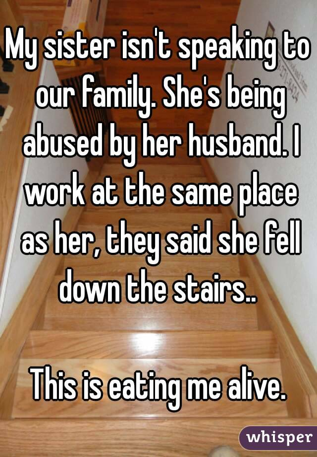 My sister isn't speaking to our family. She's being abused by her husband. I work at the same place as her, they said she fell down the stairs..   This is eating me alive.
