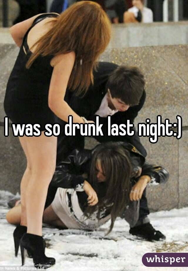 I was so drunk last night:)