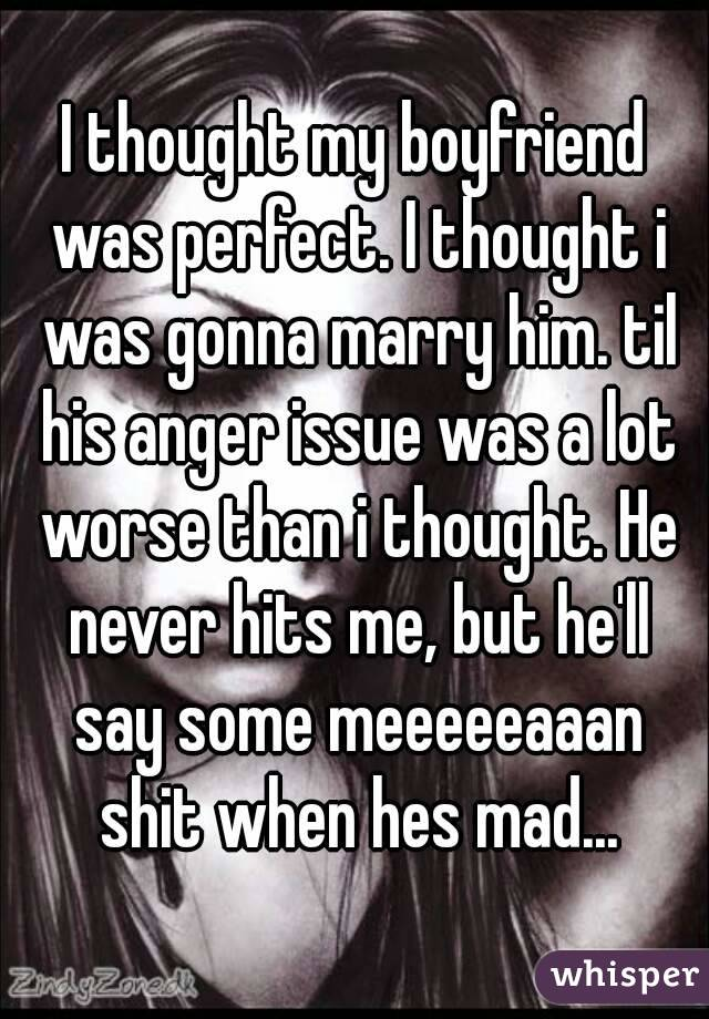 I thought my boyfriend was perfect. I thought i was gonna marry him. til his anger issue was a lot worse than i thought. He never hits me, but he'll say some meeeeeaaan shit when hes mad...