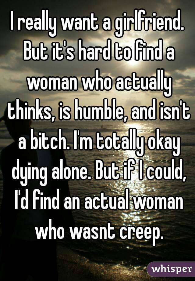 I really want a girlfriend. But it's hard to find a woman who actually thinks, is humble, and isn't a bitch. I'm totally okay dying alone. But if I could, I'd find an actual woman who wasnt creep.