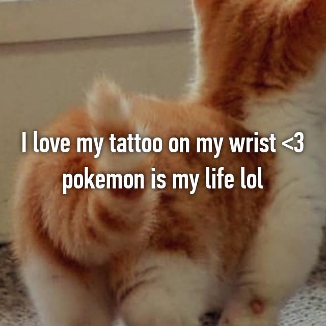I love my tattoo on my wrist <3 pokemon is my life lol